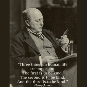 """Henry James Quote: """"Three things in human life are important. The first is to be kind. The second is to be kind. The third is to be kind."""" on www.CourtneyPrice.com"""