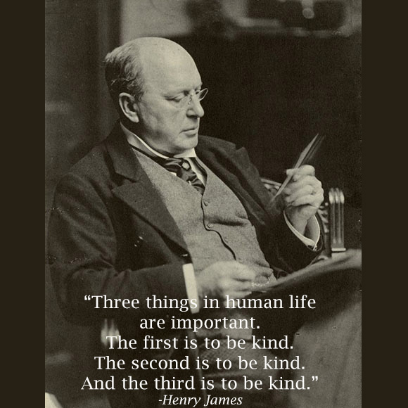 "Henry James Quote: ""Three things in human life are important. The first is to be kind. The second is to be kind. The third is to be kind."" on www.CourtneyPrice.com"